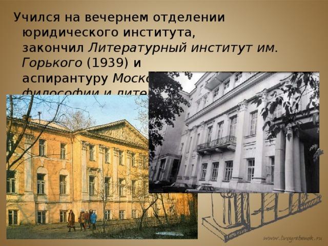 Учился на вечернем отделении юридического института, закончил Литературный институт им. Горького (1939) и аспирантуру Московского института философии и литературы .