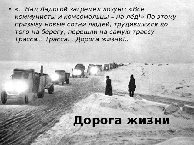 «…Над Ладогой загремел лозунг: «Все коммунисты и комсомольцы – на лёд!» По этому призыву новые сотни людей, трудившихся до того на берегу, перешли на самую трассу.  Трасса... Трасса... Дорога жизни!..