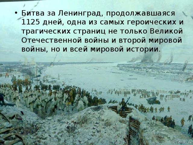 Битва за Ленинград, продолжавшаяся 1125 дней, одна из самых героических и трагических страниц не только Великой Отечественной войны и второй мировой войны, но и всей мировой истории.