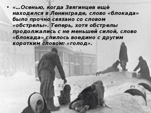 «…Осенью, когда Звягинцев ещё находился в Ленинграде, слово «блокада» было прочно связано со словом «обстрелы». Теперь, хотя обстрелы продолжались с не меньшей силой, слово «блокада» слилось воедино с другим коротким словом: «голод».