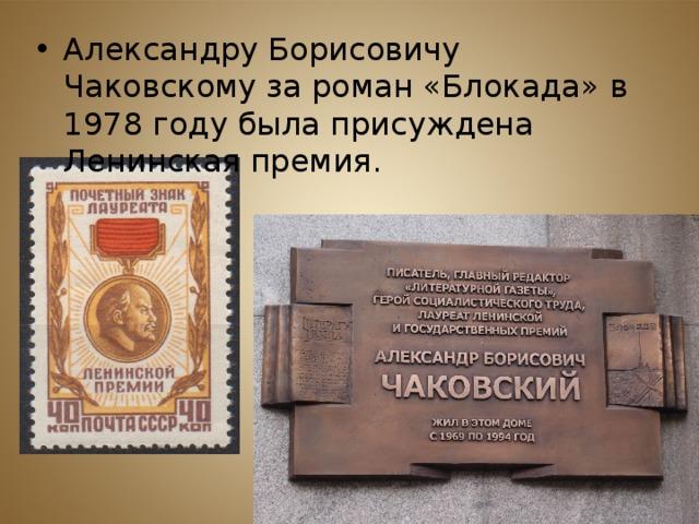 Александру Борисовичу Чаковскому за роман «Блокада» в 1978 году была присуждена Ленинская премия.