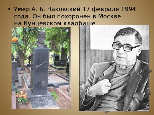 Умер А.Б.Чаковский 17 февраля1994 года. Он был похоронен в Москве наКунцевском кладбище.