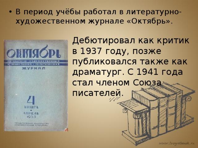 В период учёбы работал в литературно-художественномжурнале «Октябрь».