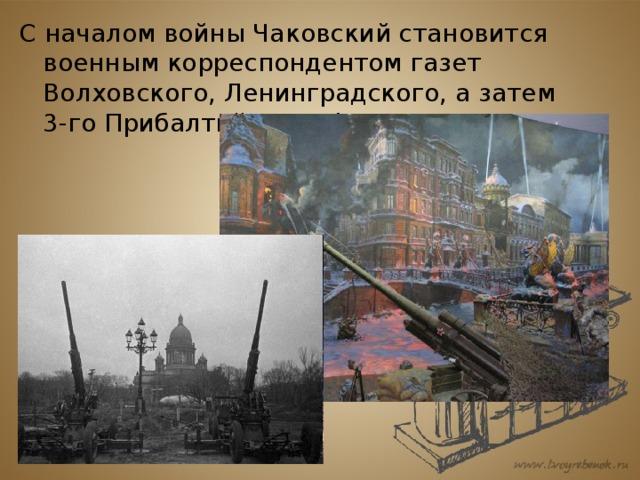 С началом войны Чаковский становится военным корреспондентом газет Волховского, Ленинградского, а затем 3-го Прибалтийского фронтов.