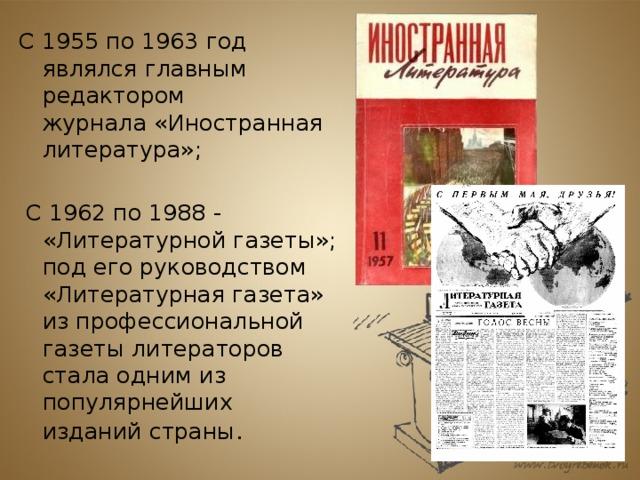 С 1955 по 1963 год являлся главным редактором журнала«Иностранная литература»;  С 1962 по 1988 - «Литературной газеты»; под его руководством «Литературная газета» из профессиональной газеты литераторов стала одним из популярнейших изданий страны .