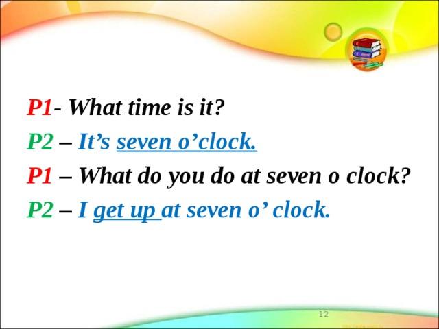 P1 - What time is it? P2 – It's seven o'clock. P1 – What do you do at seven o clock? P2 – I get up at seven o' clock.