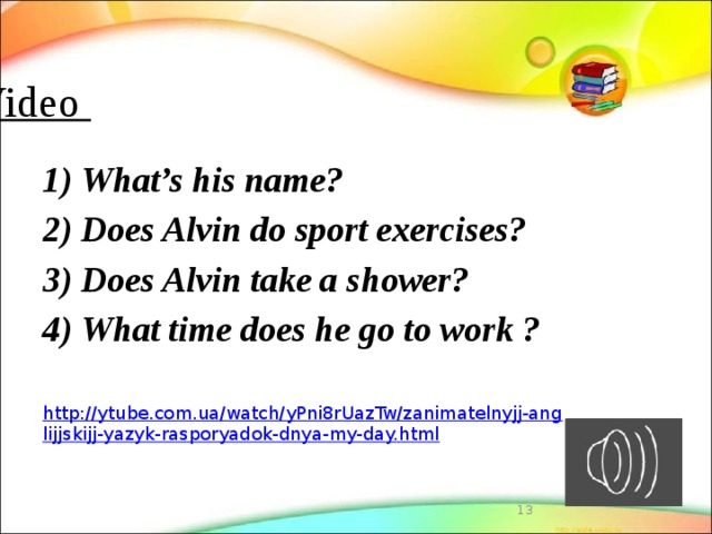 Video   1) What's his name? 2) Does Alvin do sport exercises? 3) Does Alvin take a shower? 4) What time does he go to work ? http://ytube.com.ua/watch/yPni8rUazTw/zanimatelnyjj-anglijjskijj-yazyk-rasporyadok-dnya-my-day.html