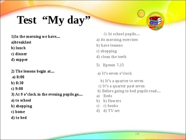 """Test """"My day""""   1)In the morning we have… 4 ) At school pupils… a)breakfast a) do morning exercises b) lunch b) have lessons c) shopping c) dinner d) supper d) clean the teeth 5) Время 7.15   a) It's seven o'clock 2) The lessons begin at…  a) 8:00  b) It's a quarter to seven b) 8:30  c) It's a quarter past seven  6) Before going to bed pupils read… c) 9:00 Beds b) flowers c) books d) TV-set 3) At 9 o'clock in the evening pupils go…  a) to school b) shopping c) home d) to bed"""