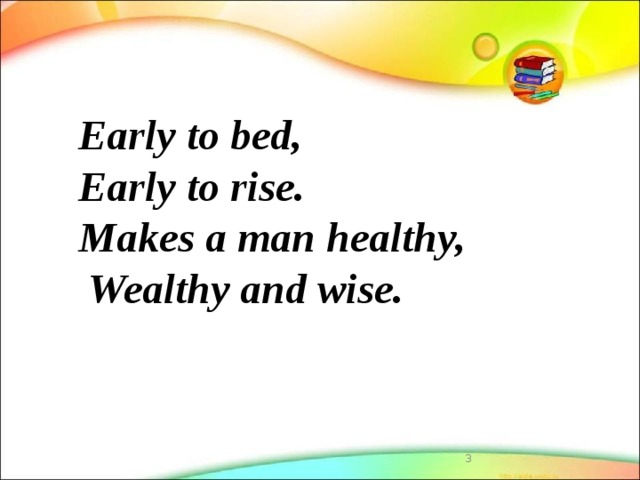 Early to bed,  Early to rise.  Makes a man healthy,  Wealthy and wise.