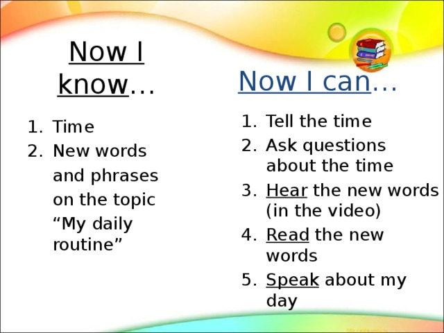 """Now I know … Now I can … Tell the time Ask questions about the time Hear the new words (in the video) Read the new words Speak about my day Time New words  and phrases  on the topic  """" My daily routine"""""""