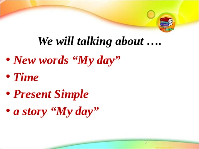 """We will talking about …. New words """"My day"""" Time Present Simple a story """"My day"""""""