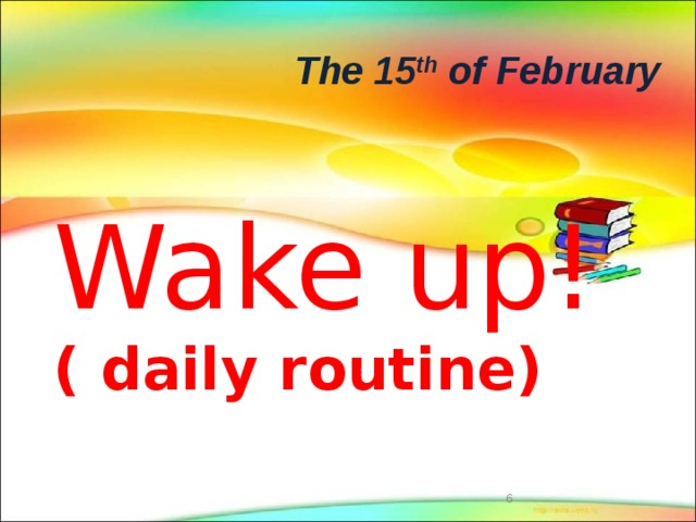 The 15 th of February Wake up!  ( daily routine)