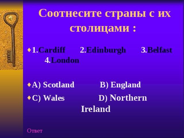 Соотнесите страны с их столицами :   1. Cardiff 2. Edinburgh 3. Belfast   4. London  A) Scotland B) England C ) Wales  D ) Northern  Ireland   Ответ