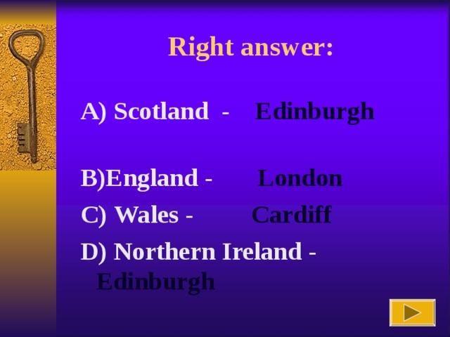 Right answer :  A) Scotland -  Edinburgh    B)England - London  C ) Wales - Cardiff   D ) Northern  Ireland - Edinburgh