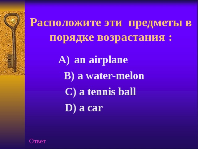 Расположите эти предметы в порядке возрастания :   an airplane an airplane  B) a water-melon  B) a water-melon  C) a tennis ball   D) a car  Ответ