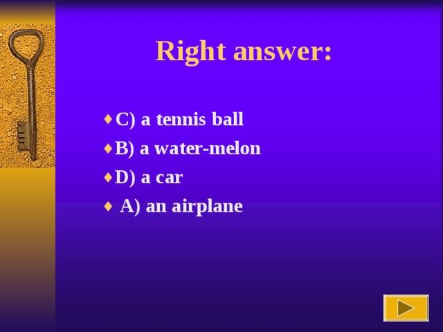 Right answer : C) a tennis ball B) a water-melon D) a car  A) an airplane B) a water-melon D) a car  A) an airplane