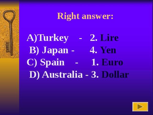 Right answer : Turkey - 2. Lire   B) Japan -   4. Yen C) Spain -   1. Euro  D) Australia - 3. Dollar