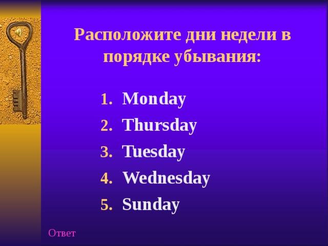 Расположите  дни недели в порядке убывания: Monday Thursday Tuesday Wednesday Sunday Ответ