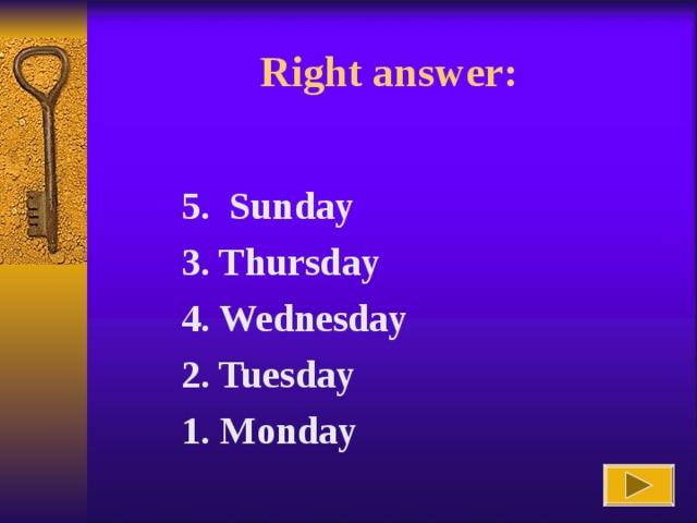 Right answer : 5. Sunday 3. Thursday 4. Wednesday 2. Tuesday 1. Monday
