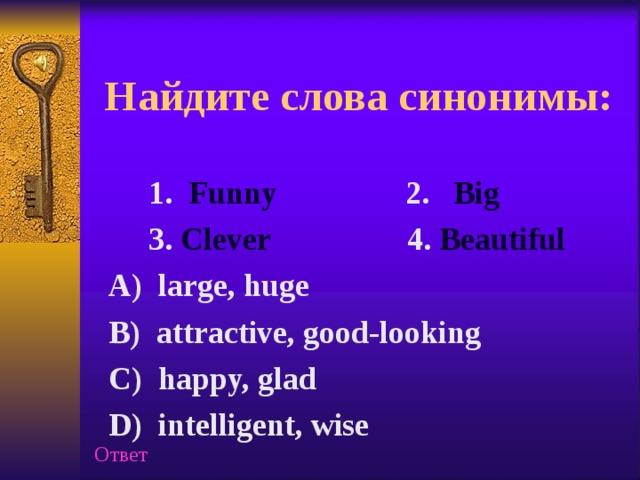 Найдите слова синонимы:  1. Funny 2. Big  3. Clever 4. Beautiful  A) large, huge  B) attractive, good-looking  C) happy, glad  D) intelligent, wise Ответ