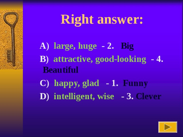 Right answer :  A) large, huge  - 2. Big  B) attractive, good-looking  - 4. Beautiful  C) happy, glad   - 1. Funny  D) intelligent, wise   - 3. Clever