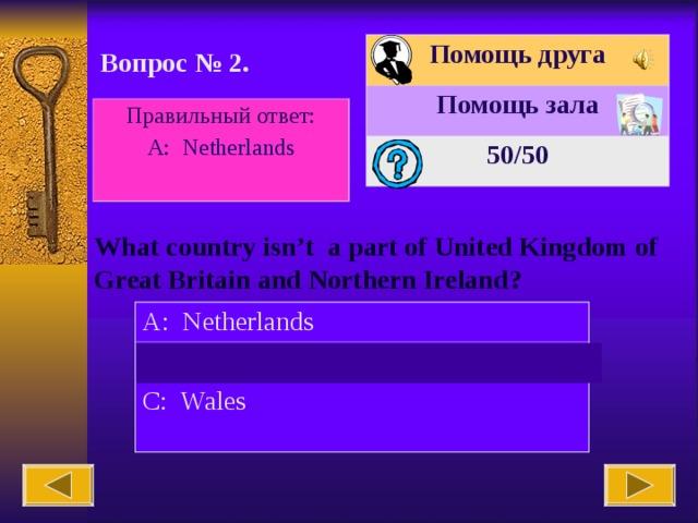 Помощь друга Помощь зала 50 /50 Вопрос № 2. Правильный ответ: А : Netherlands What country isn't a part of United Kingdom of Great Britain and Northern Ireland? A: Netherlands B: England C: Wales