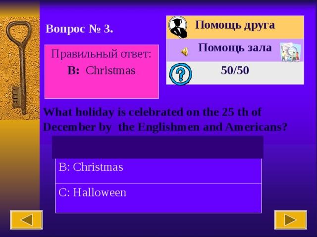 Помощь друга Помощь зала 50 /50 Вопрос № 3. Правильный ответ: В : Christmas What holiday is celebrated on the 25 th of December by the Englishmen and Americans? A: Easter B: Christmas C: Halloween