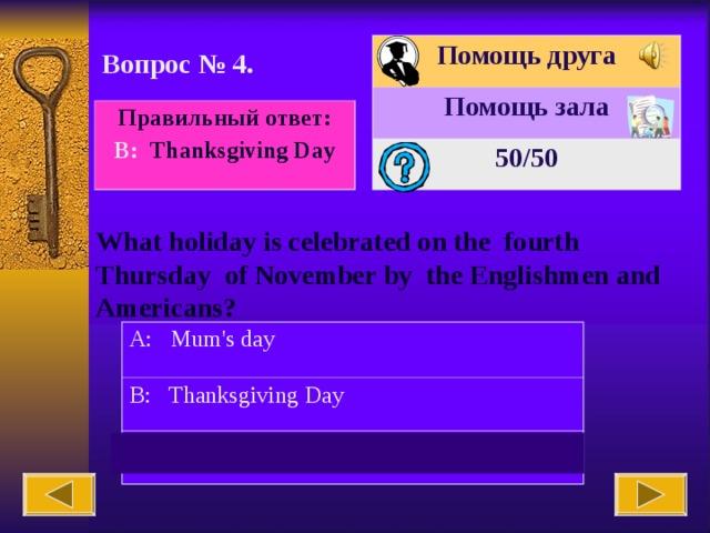 Помощь друга Помощь зала 50 /50 Вопрос № 4. Правильный ответ: В : Thanksgiving Day What holiday is celebrated on the fourth Thursday of November by the Englishmen and Americans? A: Mum's day B: Thanksgiving Day C: Daddy's day