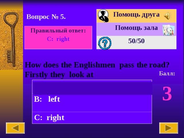 Помощь друга Помощь зала 50 /50 Вопрос № 5. Правильный ответ: С : right How does the Englishmen pass the road? Firstly they look at Балл: 3 A: straight B: left C: right