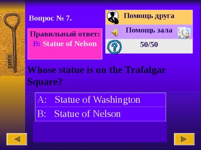 Помощь друга Помощь зала 50 /50 Вопрос № 7. Правильный ответ: В : Statue of Nelson Whose statue is on the Trafalgar Square? A: Statue of Washington B: Statue of Nelson C: Lincoln's statue