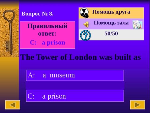 Помощь друга Помощь зала 50 /50 Вопрос № 8. Правильный ответ: С : a prison The Tower of London was built as A: a museum B: a tower C: a prison