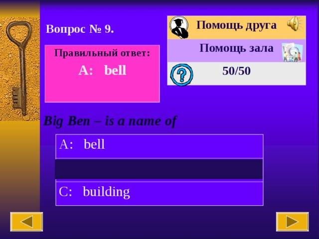 Помощь друга Помощь зала 50 /50 Вопрос № 9. Правильный ответ: A: bell  Big Ben – is a name of A: bell B: clock C: building