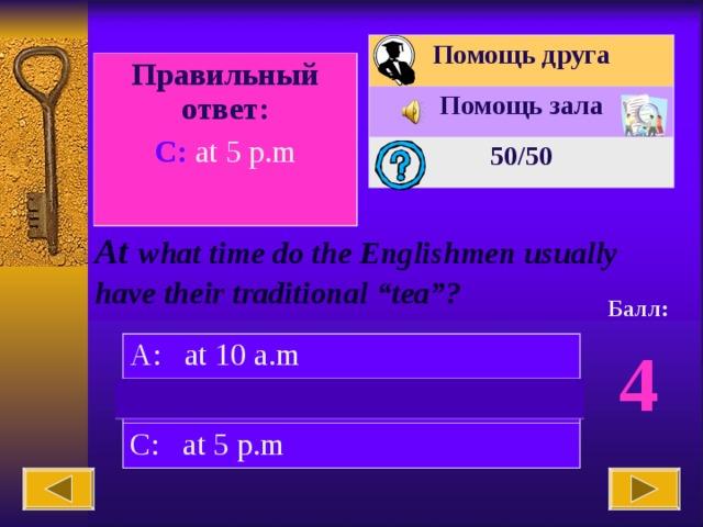 "Помощь друга Помощь зала 50 /50 Вопрос № 10. Правильный ответ: C: at 5 p.m At  what time do the Englishmen usually have their traditional ""tea""? Балл: 4 A: at 10 a.m B: at 8 p.m C: at 5 p.m"
