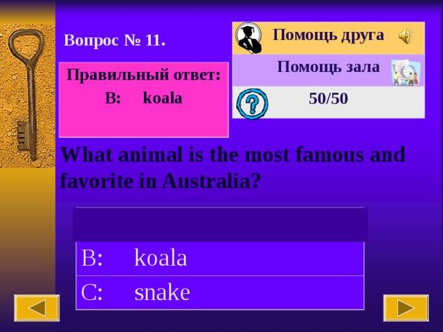 Помощь друга Помощь зала 50 /50 Вопрос № 11. Правильный ответ: B: koala  What animal is the most famous and favorite in Australia? A: eagle B: koala C: snake