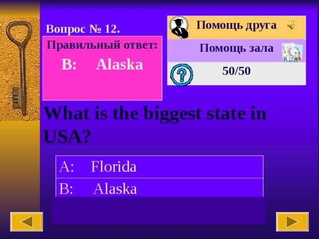 Помощь друга Помощь зала 50 /50 Вопрос № 12. Правильный ответ: B: Alaska  What is the biggest state in USA? A: Florida B: Alaska C: New York
