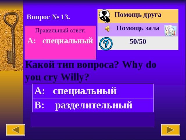 Помощь друга Помощь зала 50 /50 Вопрос № 1 3 . Правильный ответ: A: специальный  Какой тип вопроса? Why do you cry Willy? A: специальный B: разделительный C: общий