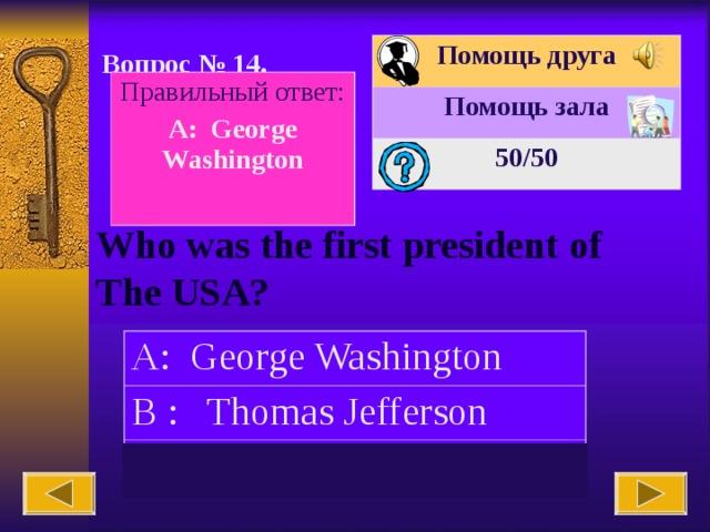 Помощь друга Помощь зала 50 /50 Вопрос № 14. Правильный ответ: A: George Washington  Who was the first president of The USA? A: George Washington B : Thomas Jefferson C: Abraham Lincoln