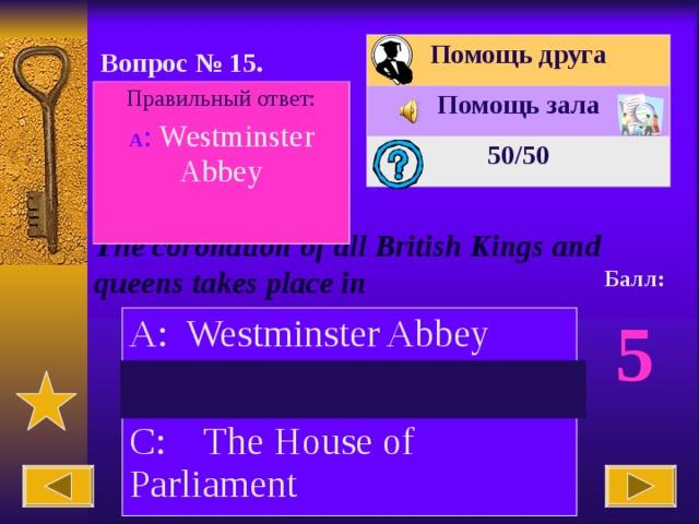 Помощь друга Помощь зала 50 /50 Вопрос № 15. Правильный ответ: А : Westminster Abbey The coronation of all British Kings and queens takes place in Балл: 5 A: Westminster Abbey B: The Tower of London C: The House of Parliament