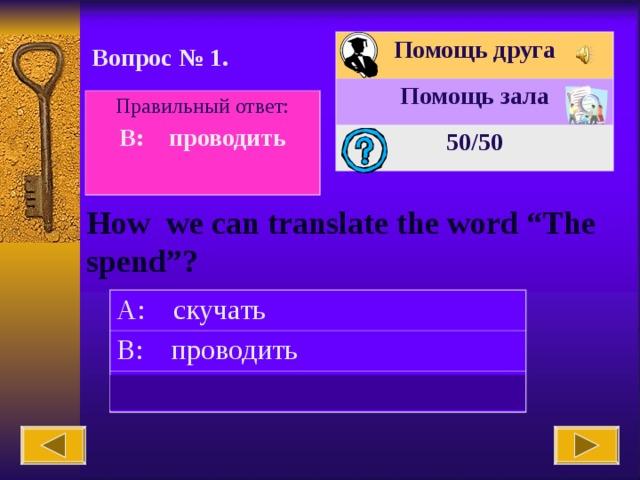 """Помощь друга Помощь зала 50 /50 Вопрос № 1. Правильный ответ: B: проводить  How we can translate the word """"The spend""""? A: скучать B: проводить C: идти"""
