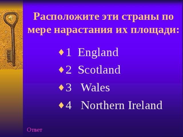 Расположите эти страны по мере нарастания их площади:   1 England 2 Scotland 3 Wales 4 Northern Ireland Ответ