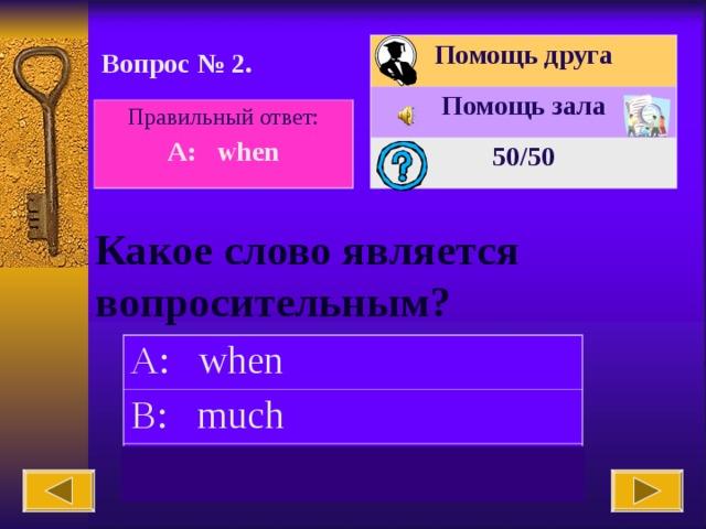 Помощь друга Помощь зала 50 /50 Вопрос № 2. Правильный  ответ: A:  when Какое слово является вопросительным?   A:  when B: much C: can