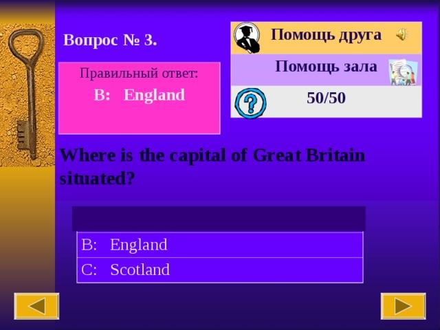 Помощь друга Помощь зала 50 /50 Вопрос № 3. Правильный ответ: B: England  Where is the capital of Great Britain situated? A: The USA B: England C: Scotland