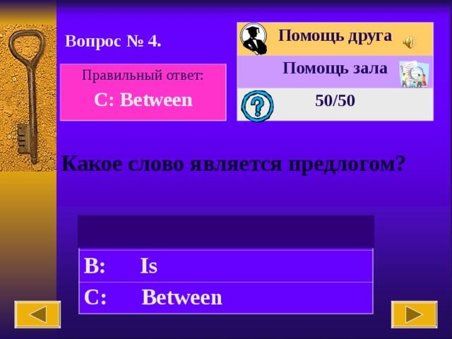 Помощь друга Помощь зала 50 /50 Вопрос № 4. Правильный ответ: C: Between Какое слово является предлогом?   A: The B: Is C: Between