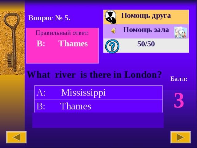 Помощь друга Помощь зала 50 /50 Вопрос № 5. Правильный ответ: B: Thames  What river is there in London? Балл: 3 A: Mississippi B: Thames C: Columbia