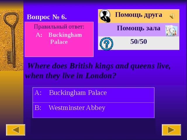 Помощь друга Помощь зала 50 /50 Вопрос № 6. Правильный ответ: A: Buckingham Palace   Where does British kings and queens live, when they live in London? A: Buckingham Palace B: Westminster Abbey C: Big Ben