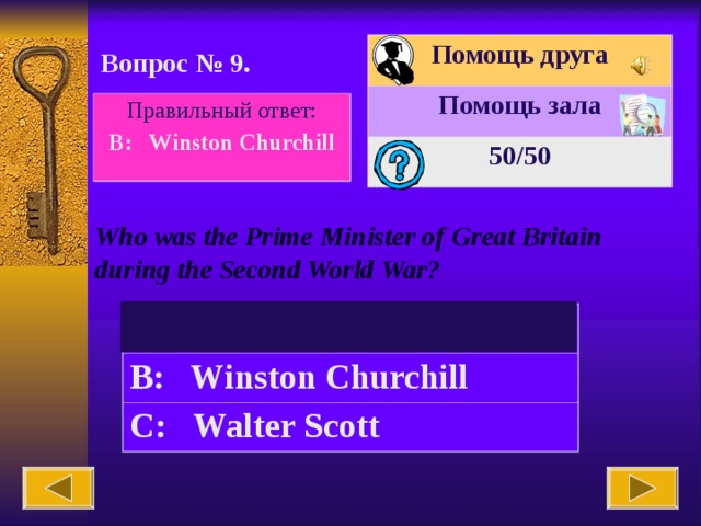 Помощь друга Помощь зала 50 /50 Вопрос № 9. Правильный ответ: B: Winston Churchill Who was the Prime Minister of Great Britain during the Second World War? A: James Cook B: Winston Churchill C:  Walter Scott