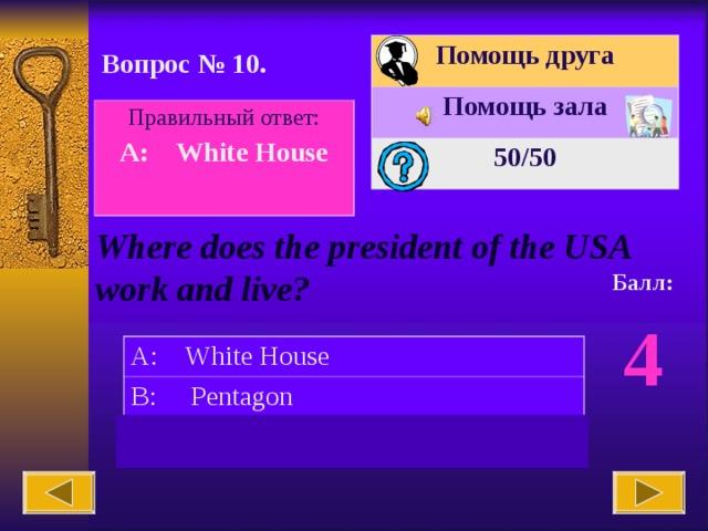 Помощь друга Помощь зала 50 /50 Вопрос № 10. Правильный ответ: A: White House  Where does the president of the USA work and live? Балл: 4 A: White House B: Pentagon C: Capitol