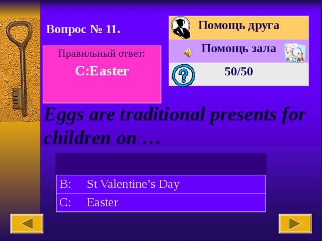 Помощь друга Помощь зала 50 /50 Вопрос № 11. Правильный ответ: C:Easter  Eggs are traditional presents for children on … A: Christmas B: St Valentine's Day C: Easter