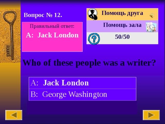 Помощь друга Помощь зала 50 /50 Вопрос № 12. Правильный ответ: A: Jack London  Who of these people was a writer? A: Jack London B: George Washington C: Ludwig Van Beethoven