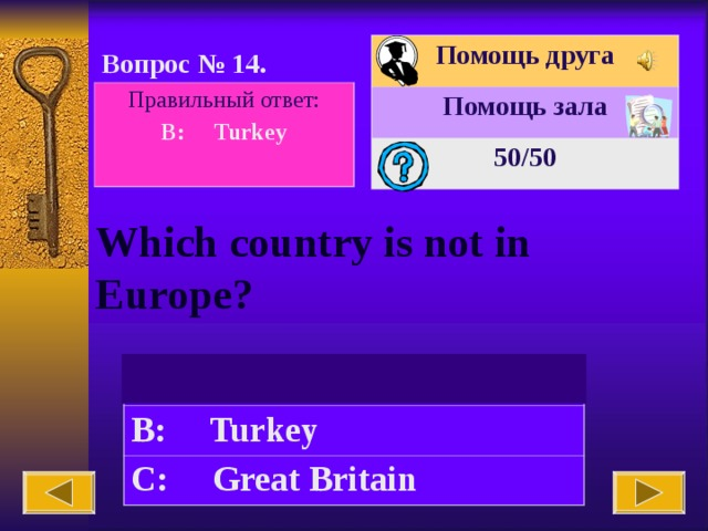 Помощь друга Помощь зала 50 /50 Вопрос № 14. Правильный ответ: B: Turkey  Which country is not in Europe? A: Spain B: Turkey C: Great Britain
